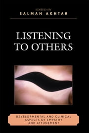 Listening to Others - Developmental and Clinical Aspects of Empathy and Attunement ebook by Salman Akhtar, Evelyne Schwaber, Sydney Pulver,...