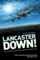 Lancaster Down! - The Extraordinary Tale of Seven Young Bomber Aircrew at War ebook by Darlow, Steve