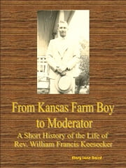From Kansas Farm Boy to Moderator A Short History of the Life of Rev. William Francis Keesecker ebook by Mary Jane Baird