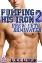 Pumping His Iron, 2: Drew Gets Dominated ebook by Lula Lisbon