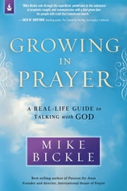 Growing in Prayer - A Real-Life Guide to Talking with God ebook by Mike Bickle