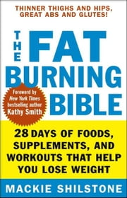 The Fat-Burning Bible: 28 Days of Foods, Supplements, and Workouts That Help You Lose Weight ebook by Shilstone, MacKie