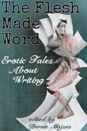 The Flesh Made Word - Erotic Tales of Writing ebook by Bernie Mojzes