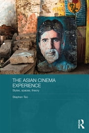 The Asian Cinema Experience - Styles, Spaces, Theory ebook by Stephen Teo