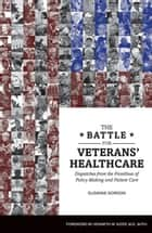 The Battle for Veterans' Healthcare - Dispatches from the Front Lines of Policy Making and Patient Care ebook by Suzanne Gordon, Kenneth W. Kizer