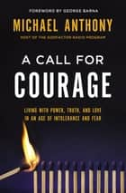 A Call for Courage - Living with Power, Truth, and Love in an Age of Intolerance and Fear ebook by Michael Anthony, George Barna