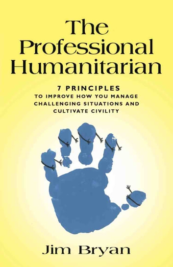 THE PROFESSIONAL HUMANITARIAN: 7 Principles to Improve How You Manage Challenging Situations and Cultivate Civility ebook by Jim Bryan