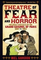 Theatre of Fear & Horror: Expanded Edition - The Grisly Spectacle of the Grand Guignol of Paris, 1897-1962 ebook by Mel Gordon