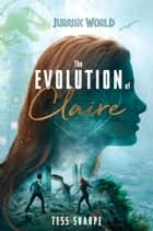 The Evolution of Claire (Jurassic World) ebook by Tess Sharpe