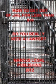 How to Get Out of Jail for Less than $10 - Do You Really Need a Lawyer? ebook by Marcus Legal  Publishing 2012