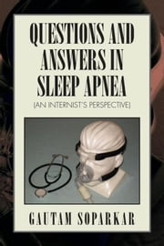 QUESTIONS AND ANSWERS IN SLEEP APNEA (AN INTERNIST'S PERSPECTIVE) ebook by Gautam Soparkar, MD