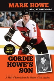 Gordie Howe's Son - A Hall of Fame Life in the Shadow of Mr. Hockey ebook by Mark Howe,Jay Greenberg,Wayne Gretzky