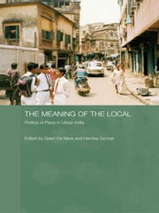 The Meaning of the Local - Politics of Place in Urban India ebook by Geert de Neve,Henrike Donner
