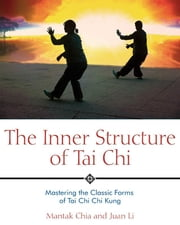 The Inner Structure of Tai Chi: Mastering the Classic Forms of Tai Chi Chi Kung - Mastering the Classic Forms of Tai Chi Chi Kung ebook by Mantak Chia,Juan Li