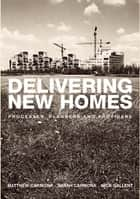 Delivering New Homes - Planning, Processes and Providers ebook by Nick Gallent, Sarah Carmona, Sarah Carmona