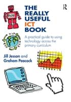 The Really Useful ICT Book - A practical guide to using technology across the primary curriculum ebook by Jill Jesson, Graham Peacock