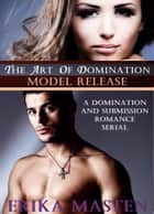 The Art Of Domination: Model Release (A Domination And Submission Romance Serial) ebook by Erika Masten