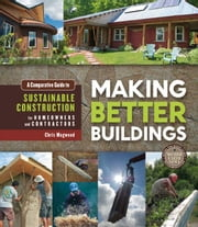 Making Better Buildings - A Comparative Guide to Sustainable Construction for Homeowners and Contractors ebook by Chris Magwood