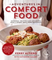 Adventures in Comfort Food - Incredible, Delicious and New Recipes from a Unique, Small-Town Restaurant ebook by Kerry Altiero,Katherine Gaudet,Melissa Kelly