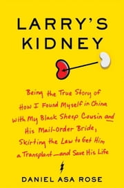 Larry's Kidney - Being the True Story of How I Found Myself in China with My Black Sheep Cousin and His Mail-Order Bride, Skirting the Law to Get Him a Transplant--and Save His Life ebook by Daniel Asa Rose