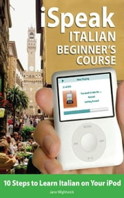 iSpeak Italian Beginner's Course (MP3 CD + Guide) : 10 Steps to Learn Italian on Your iPod: 10 Steps to Learn Italian on Your iPod ebook by Jane Wightwick