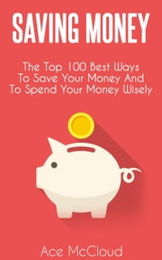 Saving Money: The Top 100 Best Ways To Save Your Money And To Spend Your Money Wisely ebook by Ace McCloud