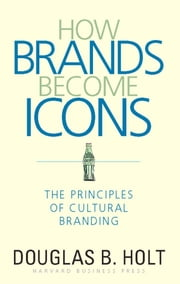 How Brands Become Icons - The Principles of Cultural Branding ebook by D. B. Holt