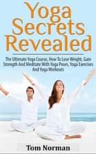Yoga Secrets Revealed: The Ultimate Yoga Course - How To Lose Weight, Gain Strength And Meditate With Yoga Poses, Yoga Exercises And Yoga Workouts ebook by Tom Norman