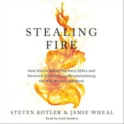 Stealing Fire - How Silicon Valley, the Navy SEALs, and Maverick Scientists Are Revolutionizing the Way We Live and Work audiobook by Steven Kotler, Jamie Wheal