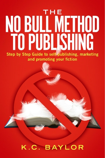 The No Bull Method to Publishing - Step by Step Guide to Self-Publishing, Marketing and Promoting Your Fiction ebook by K.C Baylor