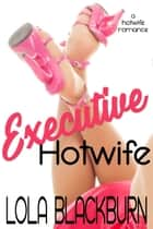 Executive Hotwife - A Hotwife Romance ebook by Lola Blackburn