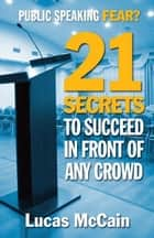Public Speaking Fear? 21 Secrets To Succeed In Front of Any Crowd ebook by Lucas McCain