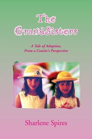 The GrandSisters - A Tale of Adoption, From a Cousin's Perspective ebook by Sharlene Spires