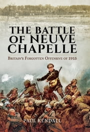 The Battle of Neuve Chapelle - Britain's Forgotten Offensive of 1915 ebook by Paul Kendall