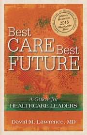 Best Care, Best Future: - A Guide for Healthcare Leaders ebook by David M. Lawrence, MD