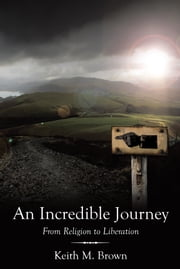 An Incredible Journey - From Religion to Liberation ebook by Keith M. Brown