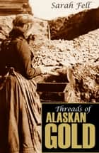 Threads of Alaskan Gold (Expanded, Annotated) ebook by Sarah Fell