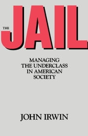 The Jail: Managing the Underclass in American Society ebook by Irwin, John