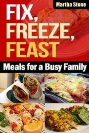 Fix, Freeze, Feast: Meals for a Busy Family ebook by Martha Stone