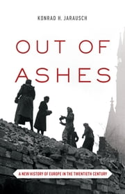 Out of Ashes - A New History of Europe in the Twentieth Century ebook by Konrad H. Jarausch,Konrad H. Jarausch