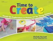 Time to Create - Hands-On Explorations in Process Art for Young Children ebook by Christie Burnett