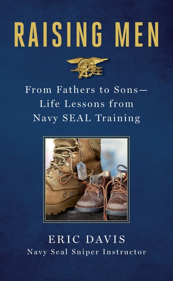 Raising Men - Lessons Navy SEALs Learned from Their Training and Taught to Their Sons ebook by Eric Davis,Dina Santorelli