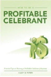 How to be a Profitable Celebrant: Practical Tips on Running a Profitable Celebrancy Business ebook by Vlady Peters