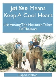 Jai Yen Means Keep A Cool Heart - Life Among The Mountain Tribes Of Thailand ebook by Rupert Nelson