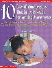 10 Easy Writing Lessons That Get Kids Ready for Writing Assessments: Proven Ways to Raise Your Students' Scores on the State Performance Assessments i ebook by Rose, Mary