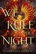 We Rule the Night ebook by Claire Eliza Bartlett