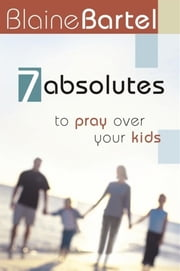7 Absolutes to Pray Over Your Kids ebook by Blaine Bartel