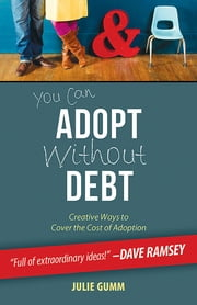 You Can Adopt Without Debt - Creative Ways to Cover the Cost of Adoption ebook by Julie Gumm