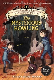 The Incorrigible Children of Ashton Place: Book I - The Mysterious Howling ebook by Maryrose Wood,Jon Klassen