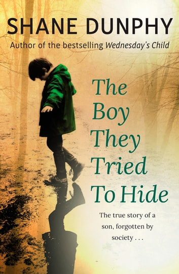 The Boy They Tried to Hide - The true story of a son, forgotten by society ebook by Shane Dunphy